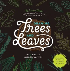 Drawing trees and leaves : observing and sketching the natural world / Julia Kuo, Michael Wojtech.