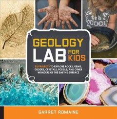 Geology Lab for Kids : 52 Projects to Explore Rocks, Gems, Geodes, Crystals, Fossils, and Other Wonders of the Earth's Surface