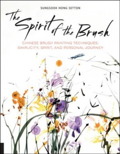 Spirit of the Brush : Chinese Brush Painting Techniques - Simplicity, Spirit, and Personal Journey