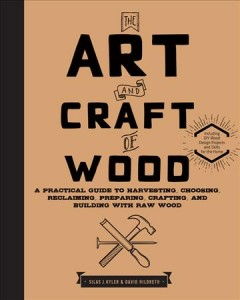 The art and craft of wood : a practical guide to harvesting, choosing, reclaiming, preparing, crafting, and building with raw wood / Silas J. Kyler & David Hildreth.