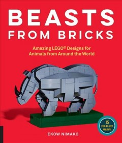 Beasts from Bricks : Amazing Lego Designs for Animals from Around the World - With 15 Step-by-step Project