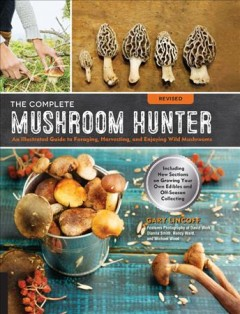The complete mushroom hunter : an illustrated guide to foraging, harvesting and enjoying wild mushrooms : including new sections on growing your own incredible edibles and off-season collecting / Gary Lincoff ; features photography of David Work, Dianna Smith, Nancy Ward, and Michael Wood.