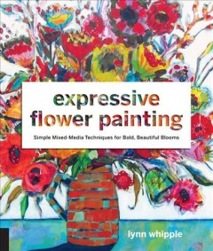 Expressive Flower Painting : Simple Mixed Media Techniques for Bold Beautiful Blooms
