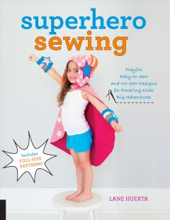 Superhero Sewing : Playful Easy Sew and No Sew Designs for Powering Kids' Big Adventures--Includes Full Size Patterns.