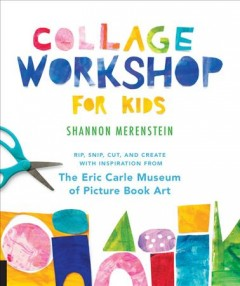 Collage Workshop for Kids : Rip, Snip, Cut, and Create With Inspiration from the Eric Carle Museum of Picture Book Art