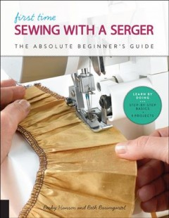 First Time Sewing With a Serger : The Absolute Beginner?s Guide--learn by Doing * Step-by-step Basics + 9 Projects