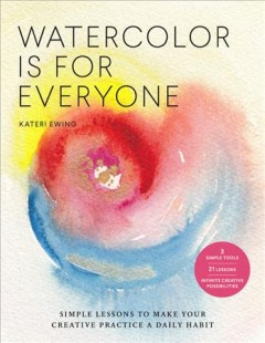 Watercolor Is for Everyone : Simple Lessons to Make Your Creative Practice a Daily Habit - 3 Simple Tools, 21 Lessons, Infinite Creative Possibilities