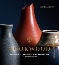 Rookwood : The Rediscovery and Revival of an American Icon: An Illustrated History