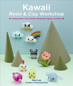 Kawaii Resin and Clay Workshop : Crafting Super-Cute Charms, Miniatures, Figures, and More