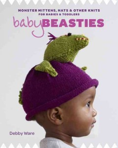 Baby beasties : monster mittens, hats & other knits for babies & toddlers / Debby Ware.