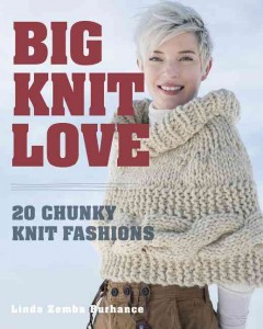 Big knit love : 20 chunky knit fashions / Linda Zemba Burhance.