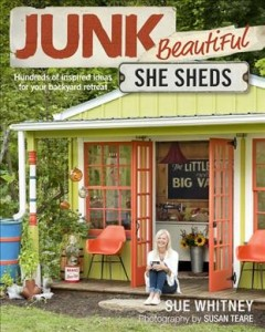 Junk beautiful : she sheds : hundreds of inspired ideas for your backyard retreat / Sue Whitney ; photographer, Susan Teare. - Sue Whitney ; photographer, Susan Teare.