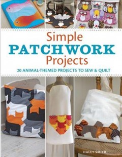 Simple Patchwork Projects : 20 Animal-Themed Projects to Sew & Quilt