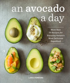An avocado a day : more than 70 recipes for enjoying nature's most delicious superfood / Lara Ferroni.