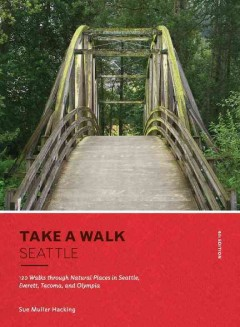 Take a walk. 120 walks through natural places in Seattle, Everett, Tacoma, and Olympia / Sue Muller Hacking.