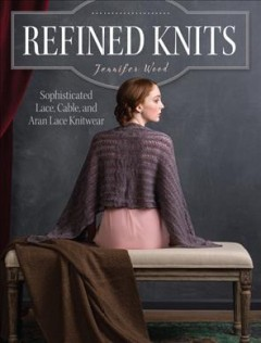 Refined knits : sophisticated lace, cable and Aran lace kniting / Jennifer Wood.