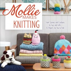 Mollie makes knitting : go from beginner to expert with over 30 new projects.
