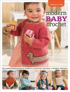 Modern baby crochet : 18 crocheted baby garments, blankets, accessories, and more! / Sharon Zientara.