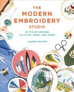 The modern embroidery studio : 20 stylish designs to stitch, wear, and share / Lauren Holton.