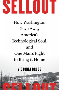 Sellout : How Washington Gave Away America's Technological Soul, and One Man's Fight to Bring It Home