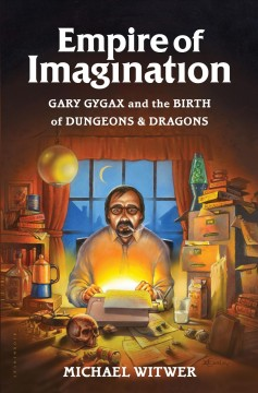 Empire of imagination : Gary Gygax and the birth of Dungeons & Dragons / by Michael Witwer.