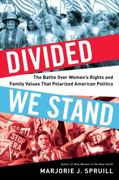 Divided we stand : the battle over women's rights and family values that polarized American politics / Marjorie J. Spruill.
