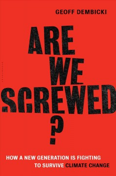 Are we screwed? : how a new generation is fighting to survive climate change / Geoff Dembicki.