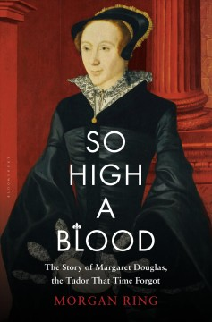 So High a Blood : The Story of Margaret Douglas, the Tudor That Time Forgot