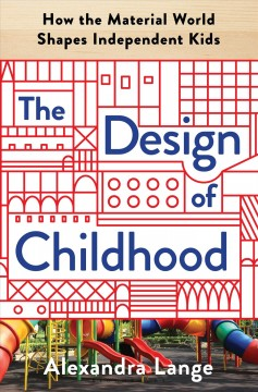 Design of Childhood : How the Material World Shapes Independent Kids