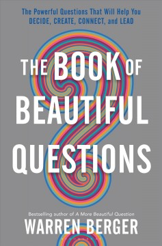 Book of Beautiful Questions : The Powerful Questions That Will Help You Decide, Create, Connect, and Lead