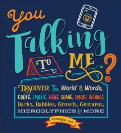 You Talking to Me? : Discover the World of Words, Codes, Emojis, Signs, Slang, Smoke Signals, Barks, Babbles, Growls, Gestures, Hieroglyphics & More