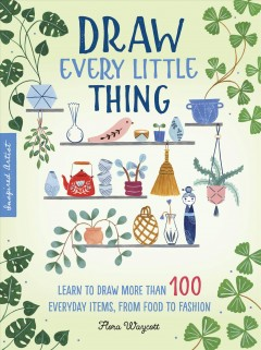Draw Every Little Thing : Learn to Draw More Than 100 Everyday Items, from Food to Fashion