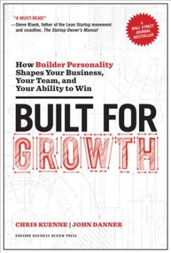 Built for Growth : How Builder Personality Shapes Your Business, Your Team, and Your Ability to Win