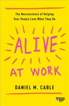Alive at work : the neuroscience of helping your people love what they do / Daniel M. Cable. - Daniel M. Cable.