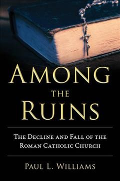 Among the ruins : the decline and fall of the Roman Catholic Church / Paul L. Williams. - Paul L. Williams.