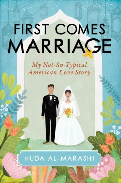 First comes marriage : my not-so-typical American love story / Huda Al-Marashi.