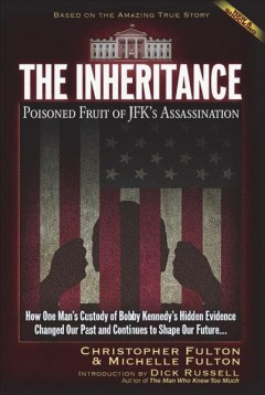 The inheritance : poisoned fruit of JFK's assassination : how one man's custody of Bobby Kennedy's hidden evidence changed our past and continues to shape out future... / Christopher Fulton & Michelle Fulton ; introduction by Dick Russell, author of The man who knew too much.