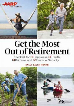 Get the most out of retirement : checklist for happiness, health, purpose, and financial security / Sally Balch Hurme. - Sally Balch Hurme.