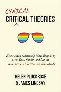 Cynical Theories : How Activist Scholarship Made Everything About Race, Gender, and Identity: And Why This Harms Everybody