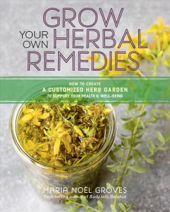 Grow your own herbal remedies : how to create a customized herb garden to support your health and well-being / Maria Noël Groves.