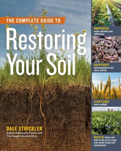 Complete Guide to Restoring Your Soil : Improve Water Retention and Infiltration; Support Microorganisms and Other Soil Life; Capture More Sunlight; Build Better Soil With No-till, Cover Crops, and Carbon-based Soil Amendments