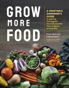 Grow More Food : A Vegetable Gardener's Guide to Getting the Biggest Harvest Possible from a Space of Any Size