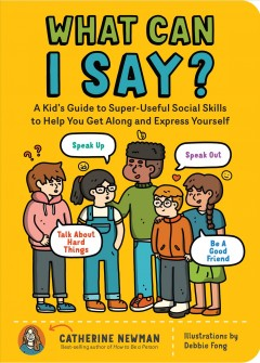 What Can I Say? : A Kid's Guide to Super-Useful Social Skills That Will Help You Get Along and Express Yourself; Speak Up, Speak Out, Talk about Hard Things, and Be a Good Friend
