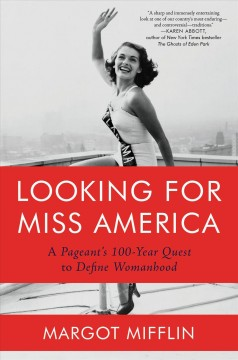 Looking for Miss America : Dreamers, Dissidents, Flappers, and Feminists—a Pageant's 100-year Quest to Define Womanhood