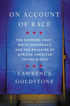 On account of race : the Supreme Court, white supremacy, and the ravaging of African American voting rights / Lawrence Goldstone.