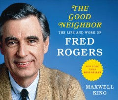 The good neighbor : the life and work of Fred Rogers / Maxwell King.