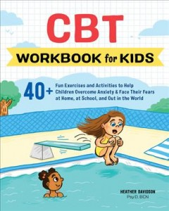 CBT Workbook for Kids : 40+ Fun Exercises and Activities to Help Children Overcome Anxiety & Face Their Fears at Home, at School, and Out in the World