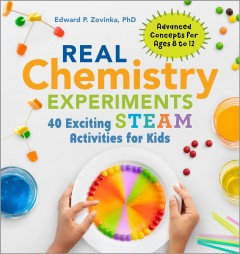 Real chemistry experiments : 40 exciting STEAM activities for kids / Edward P. Zovinka, PhD ; photography by Paige Green. - Edward P. Zovinka, PhD ; photography by Paige Green.