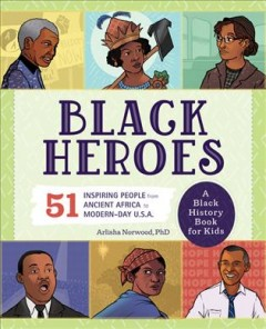 Black Heroes : 51 Inspiring People from Ancient Africa to Modern-Day U.S.A.