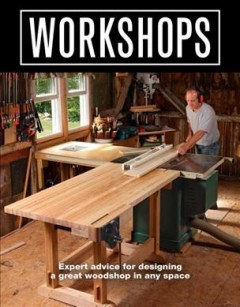 Workshops : Expert Advice for Designing a Great Woodshop in Any Space